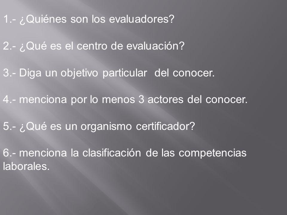 1.- ¿Quiénes son los evaluadores? 2.- ¿Qué es el centro de evaluación? 3.- Diga un objetivo particular del conocer. 4.- menciona por lo menos 3 actore