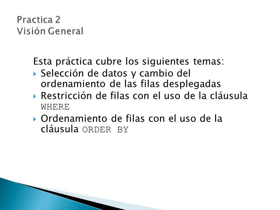 Esta práctica cubre los siguientes temas: Selección de datos y cambio del ordenamiento de las filas desplegadas Restricción de filas con el uso de la cláusula WHERE Ordenamiento de filas con el uso de la cláusula ORDER BY