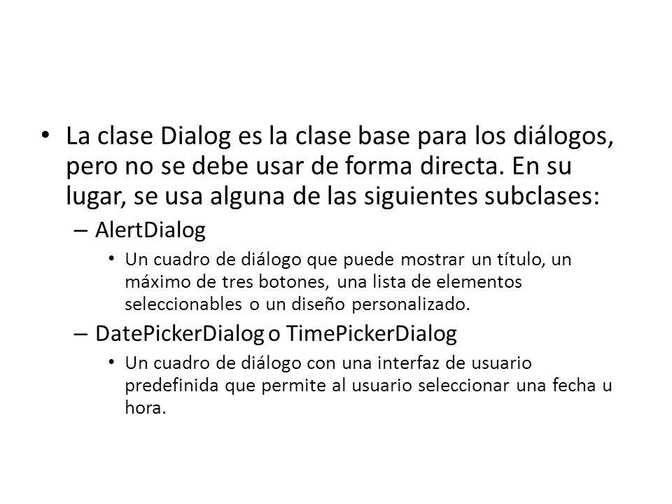 La clase Dialog es la clase base para los diálogos, pero no se debe usar de forma directa. En su lugar, se usa alguna de las siguientes subclases: – A