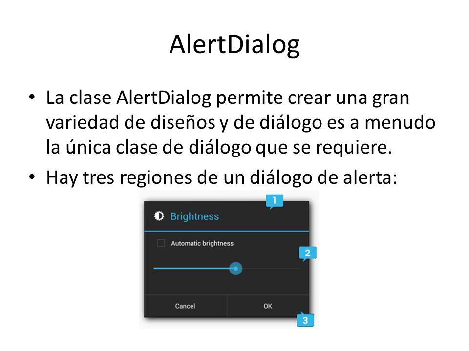 AlertDialog La clase AlertDialog permite crear una gran variedad de diseños y de diálogo es a menudo la única clase de diálogo que se requiere. Hay tr