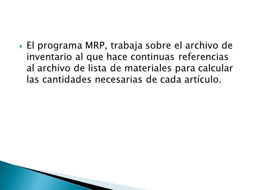 El programa MRP, trabaja sobre el archivo de inventario al que hace continuas referencias al archivo de lista de materiales para calcular las cantidad