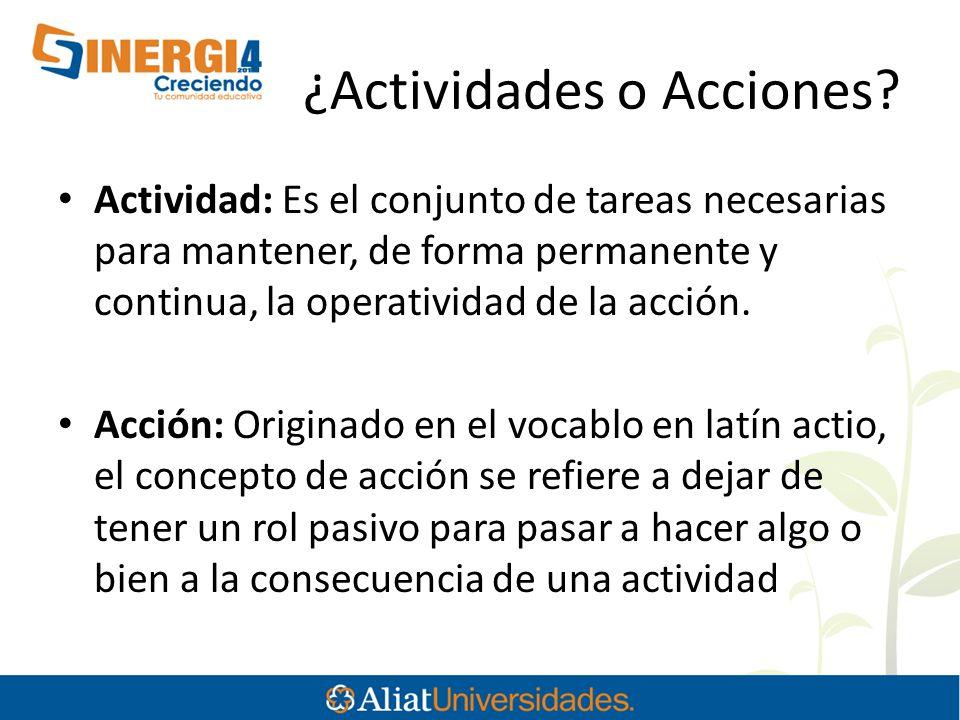 ¿Actividades o Acciones? Actividad: Es el conjunto de tareas necesarias para mantener, de forma permanente y continua, la operatividad de la acción. A