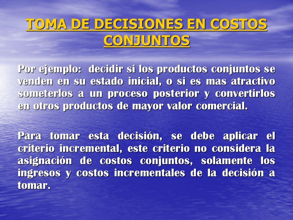 TOMA DE DECISIONES EN COSTOS CONJUNTOS Por ejemplo: decidir si los productos conjuntos se venden en su estado inicial, o si es mas atractivo someterlo
