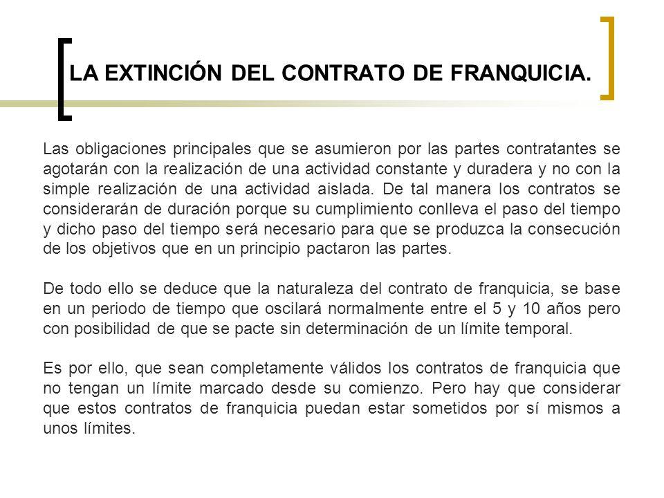 LA EXTINCIÓN DEL CONTRATO DE FRANQUICIA. Las obligaciones principales que se asumieron por las partes contratantes se agotarán con la realización de u