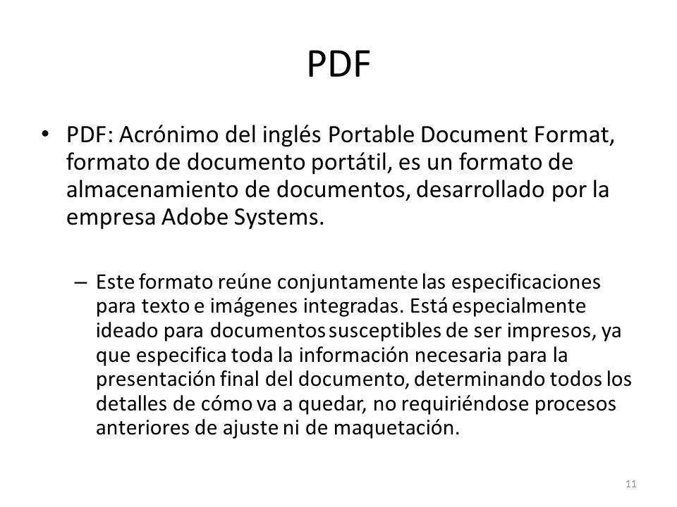 PDF PDF: Acrónimo del inglés Portable Document Format, formato de documento portátil, es un formato de almacenamiento de documentos, desarrollado por
