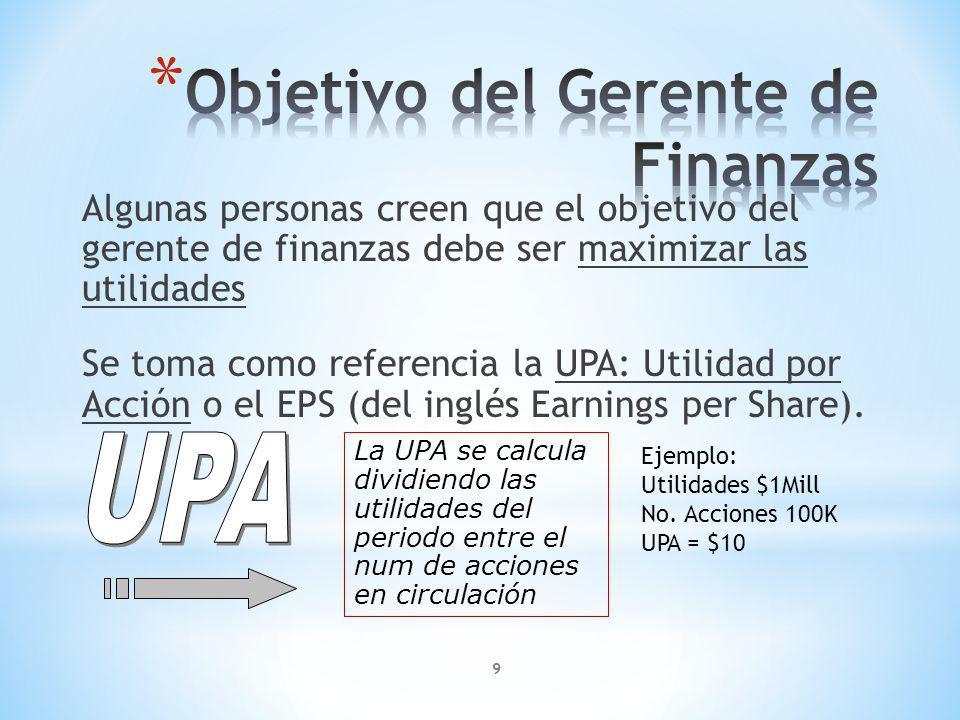 9 Algunas personas creen que el objetivo del gerente de finanzas debe ser maximizar las utilidades Se toma como referencia la UPA: Utilidad por Acción o el EPS (del inglés Earnings per Share).