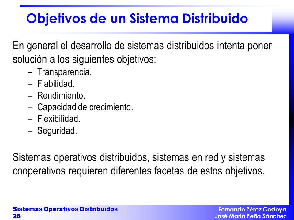 Fernando Pérez Costoya José María Peña Sánchez Sistemas Operativos Distribuidos 28 Objetivos de un Sistema Distribuido En general el desarrollo de sis