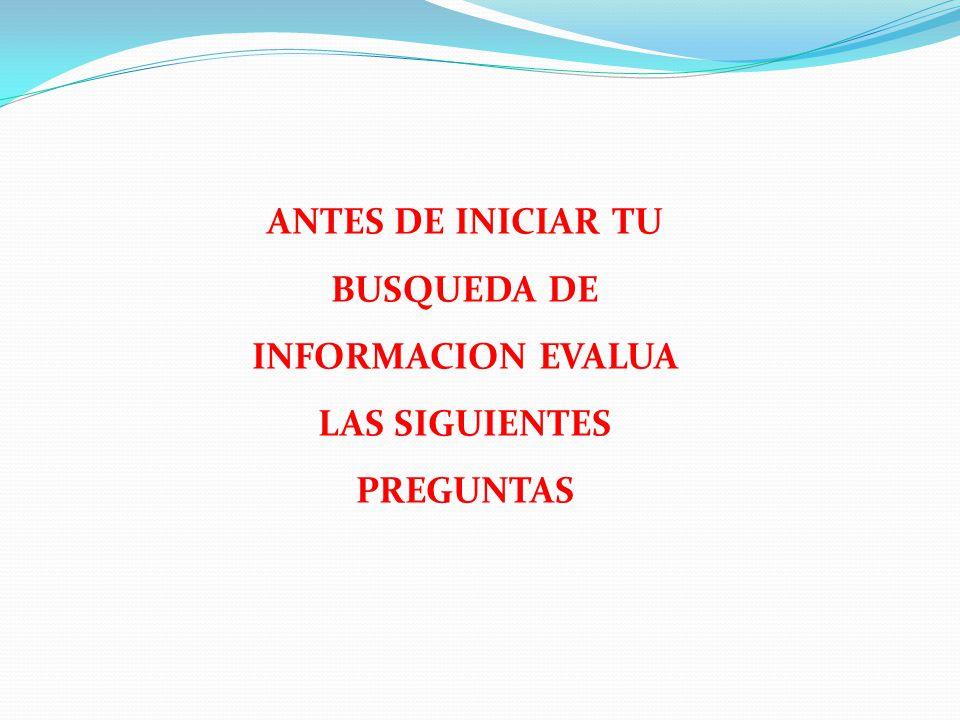 ANTES DE INICIAR TU BUSQUEDA DE INFORMACION EVALUA LAS SIGUIENTES PREGUNTAS