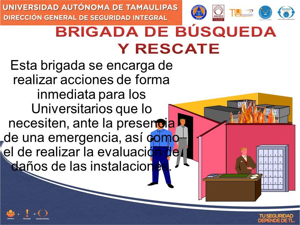 Esta brigada se encarga de realizar acciones de forma inmediata para los Universitarios que lo necesiten, ante la presencia de una emergencia, así como el de realizar la evaluación de daños de las instalaciones.