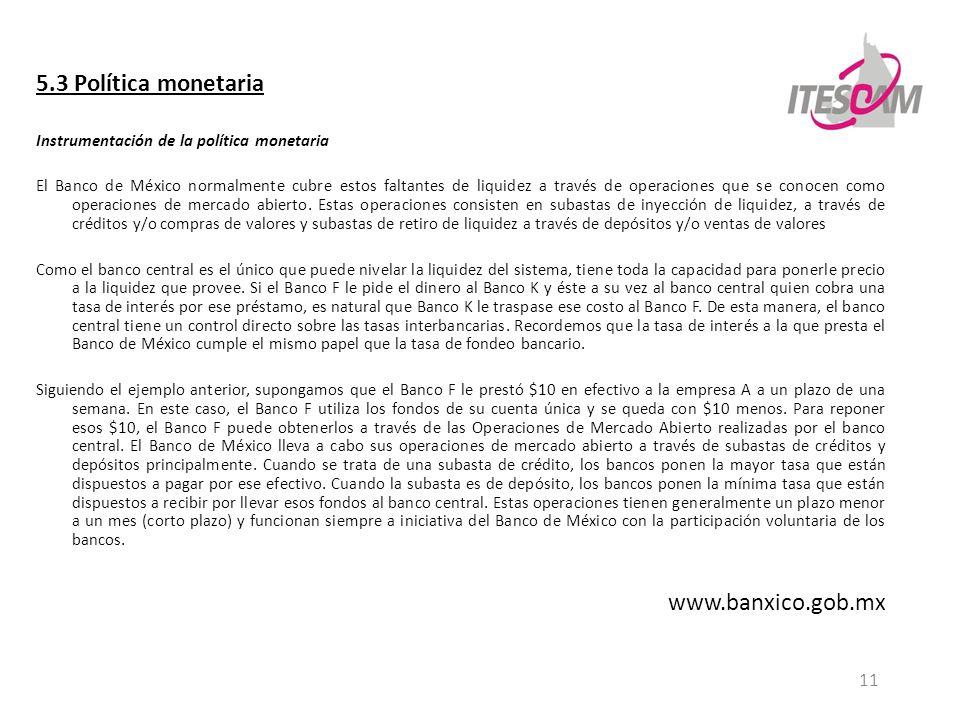11 5.3 Política monetaria Instrumentación de la política monetaria El Banco de México normalmente cubre estos faltantes de liquidez a través de operac