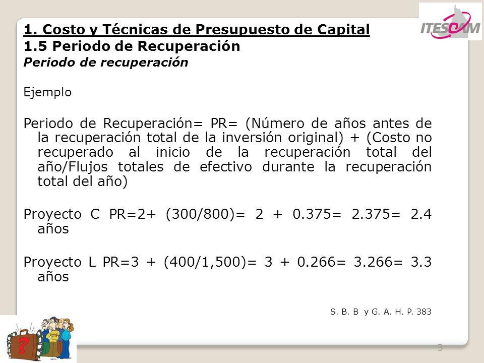 3 1. Costo y Técnicas de Presupuesto de Capital 1.5 Periodo de Recuperación Periodo de recuperación Ejemplo Periodo de Recuperación= PR= (Número de añ