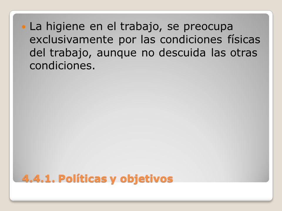 4.4.1. Políticas y objetivos 4.4.1. Políticas y objetivos La higiene en el trabajo, se preocupa exclusivamente por las condiciones físicas del trabajo