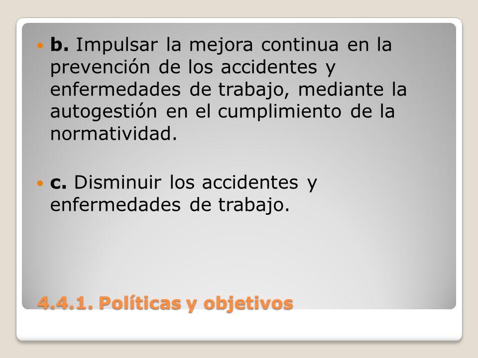 4.4.1. Políticas y objetivos 4.4.1. Políticas y objetivos b. Impulsar la mejora continua en la prevención de los accidentes y enfermedades de trabajo,