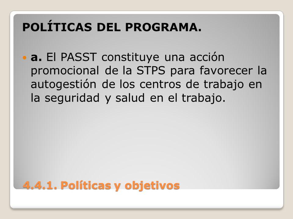 4.4.1. Políticas y objetivos 4.4.1. Políticas y objetivos POLÍTICAS DEL PROGRAMA. a. El PASST constituye una acción promocional de la STPS para favore