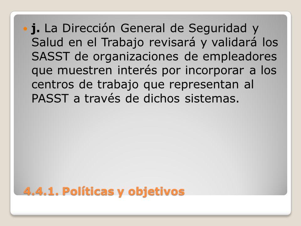 4.4.1. Políticas y objetivos 4.4.1. Políticas y objetivos j. La Dirección General de Seguridad y Salud en el Trabajo revisará y validará los SASST de