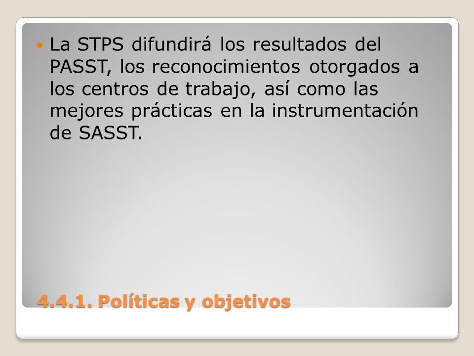 4.4.1. Políticas y objetivos 4.4.1. Políticas y objetivos La STPS difundirá los resultados del PASST, los reconocimientos otorgados a los centros de t
