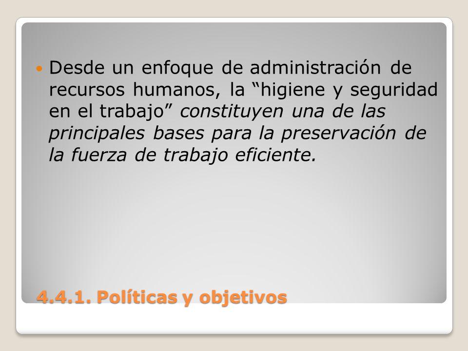 4.4.1. Políticas y objetivos 4.4.1. Políticas y objetivos Desde un enfoque de administración de recursos humanos, la higiene y seguridad en el trabajo
