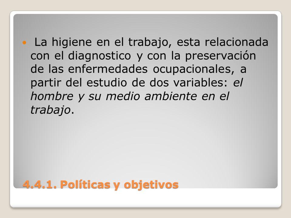 4.4.1. Políticas y objetivos 4.4.1. Políticas y objetivos La higiene en el trabajo, esta relacionada con el diagnostico y con la preservación de las e
