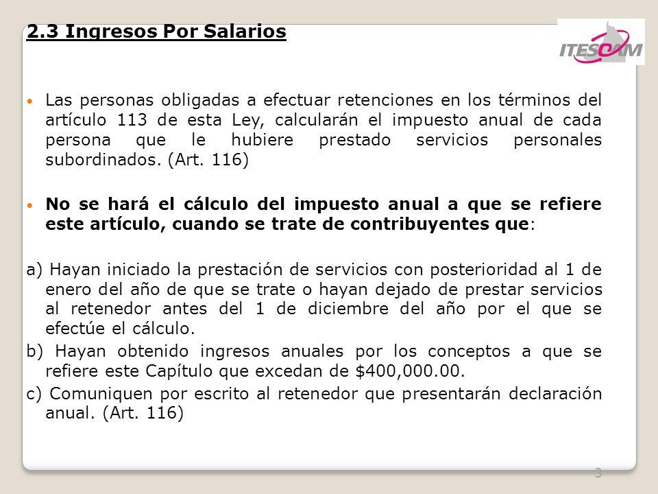 3 2.3 Ingresos Por Salarios Las personas obligadas a efectuar retenciones en los términos del artículo 113 de esta Ley, calcularán el impuesto anual de cada persona que le hubiere prestado servicios personales subordinados.