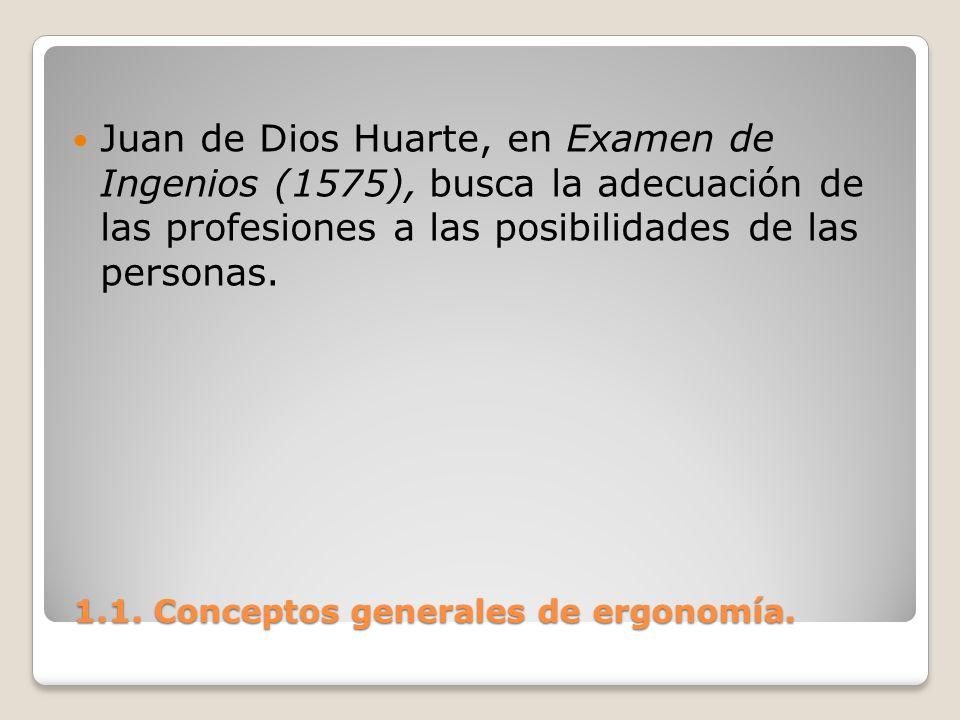 1.1. Conceptos generales de ergonomía. 1.1. Conceptos generales de ergonomía. Juan de Dios Huarte, en Examen de Ingenios (1575), busca la adecuación d