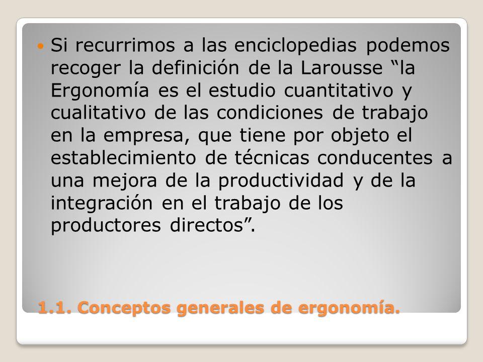 1.1. Conceptos generales de ergonomía. 1.1. Conceptos generales de ergonomía. Si recurrimos a las enciclopedias podemos recoger la definición de la La