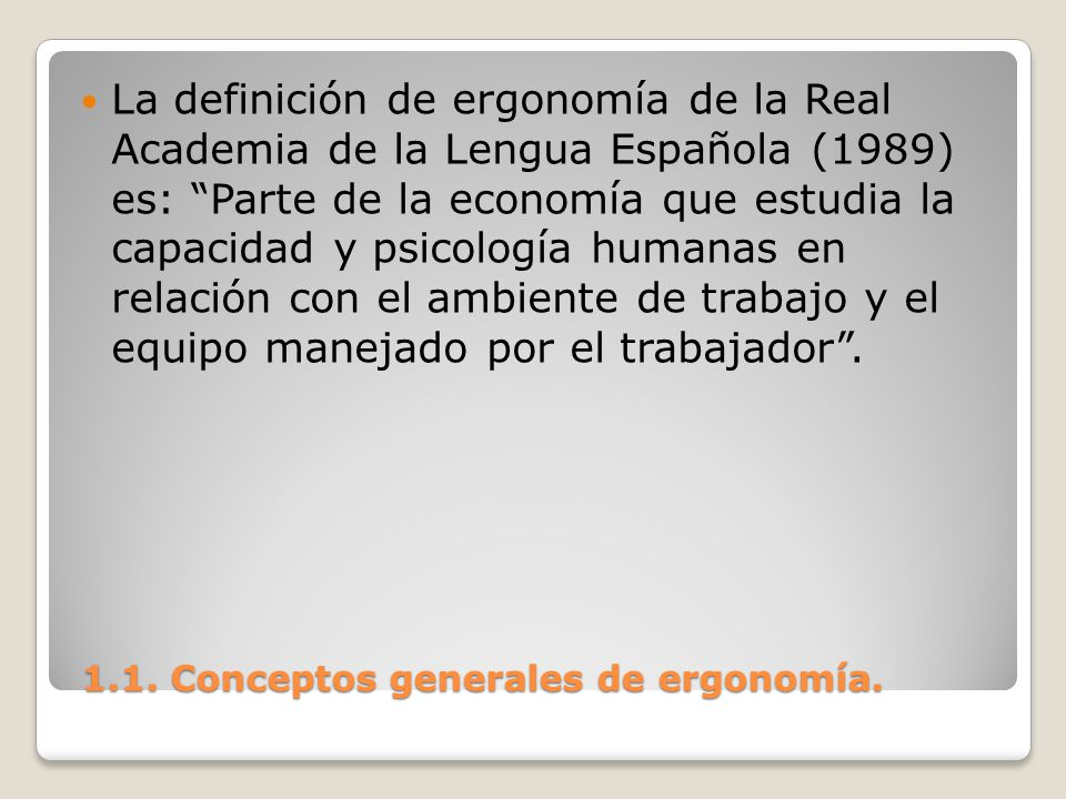 1.1. Conceptos generales de ergonomía. 1.1. Conceptos generales de ergonomía. La definición de ergonomía de la Real Academia de la Lengua Española (19