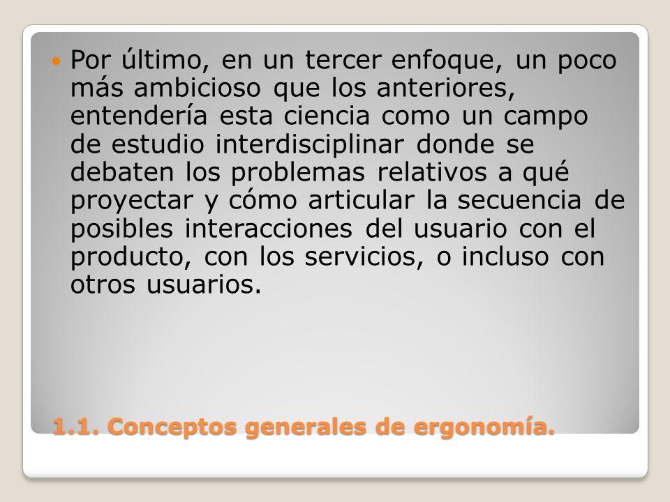 1.1. Conceptos generales de ergonomía. 1.1. Conceptos generales de ergonomía. Por último, en un tercer enfoque, un poco más ambicioso que los anterior