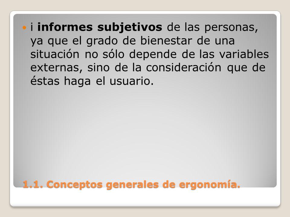 1.1. Conceptos generales de ergonomía. 1.1. Conceptos generales de ergonomía. i informes subjetivos de las personas, ya que el grado de bienestar de u