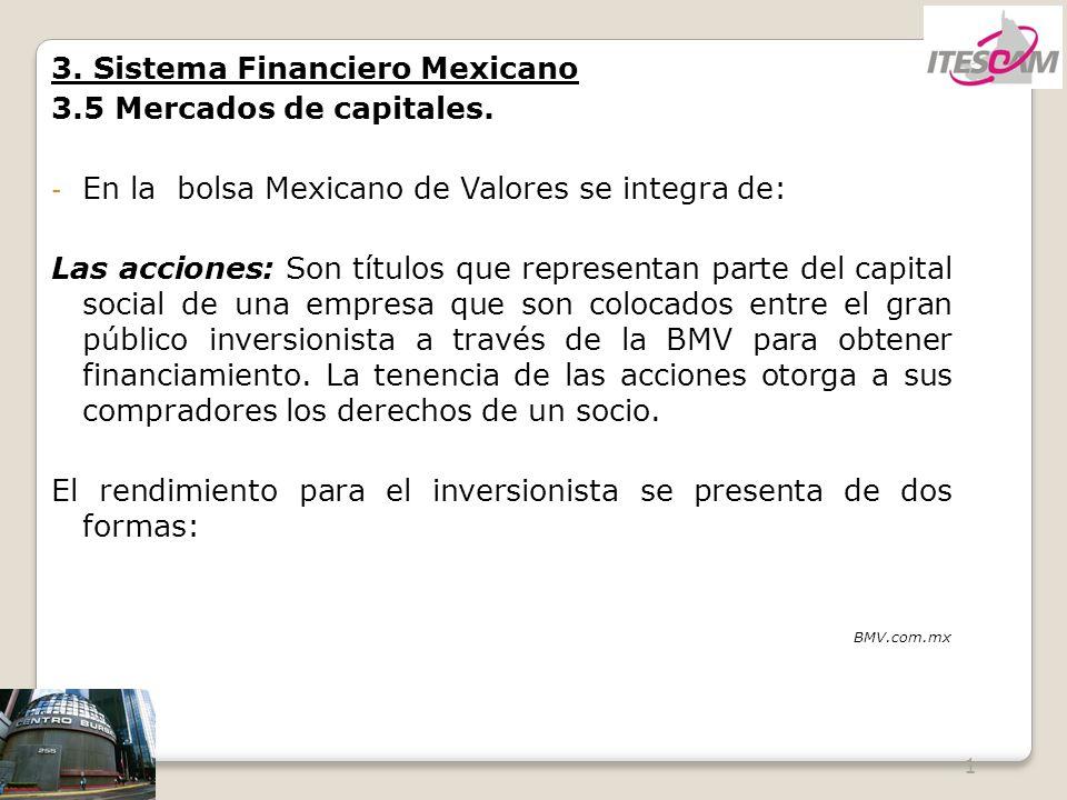 1 3. Sistema Financiero Mexicano 3.5 Mercados de capitales. - En la bolsa Mexicano de Valores se integra de: Las acciones: Son títulos que representan