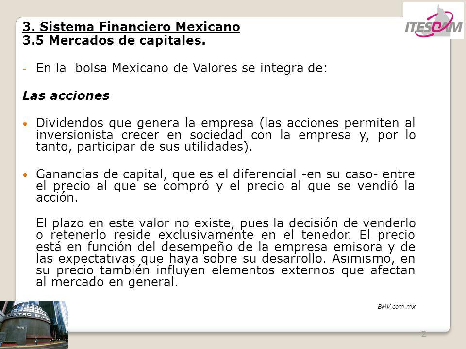 2 3. Sistema Financiero Mexicano 3.5 Mercados de capitales. - En la bolsa Mexicano de Valores se integra de: Las acciones Dividendos que genera la emp