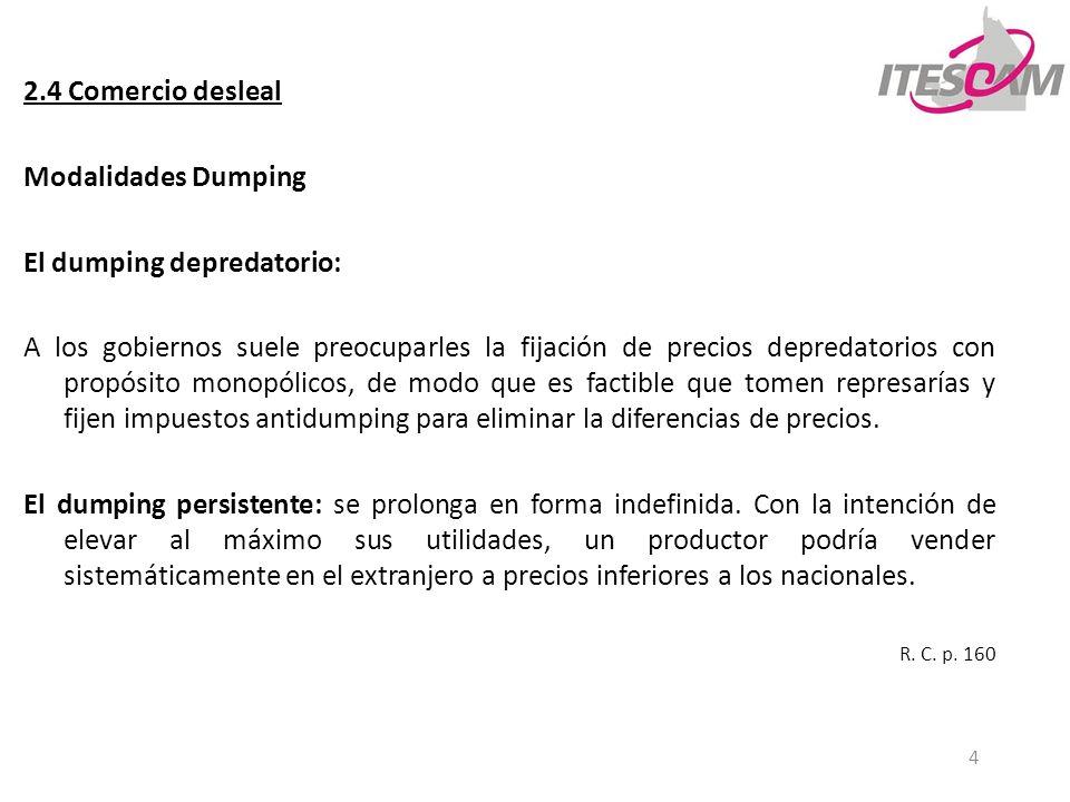 4 2.4 Comercio desleal Modalidades Dumping El dumping depredatorio: A los gobiernos suele preocuparles la fijación de precios depredatorios con propós