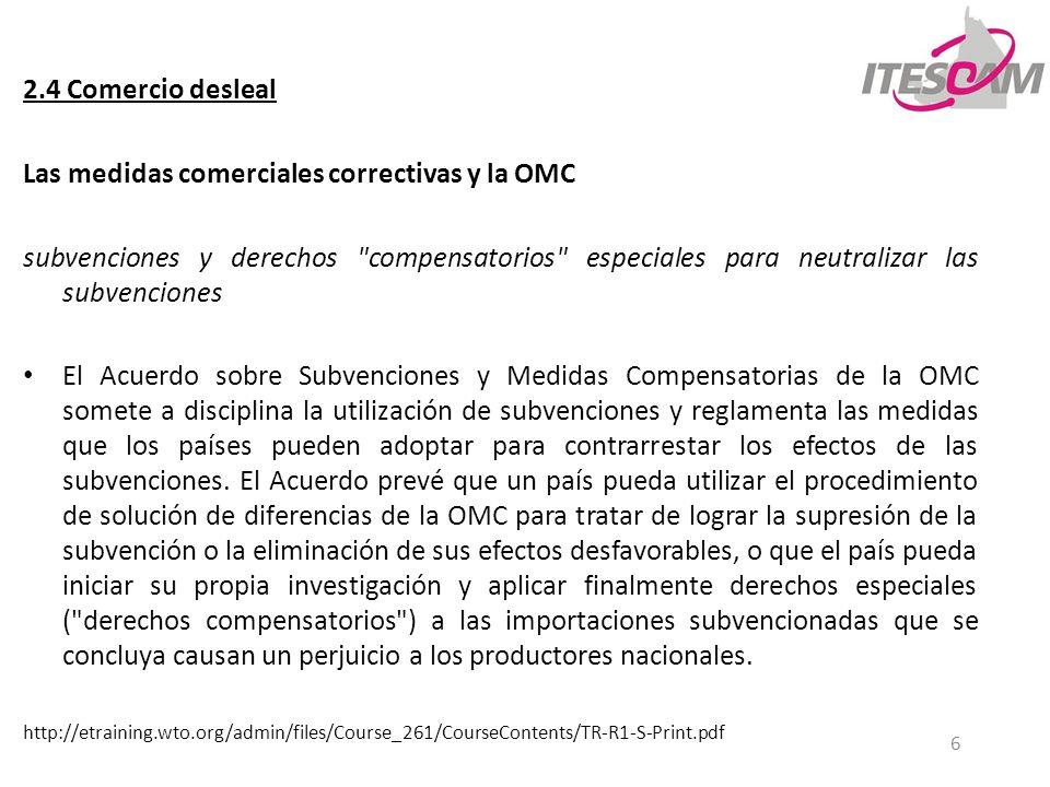 6 2.4 Comercio desleal Las medidas comerciales correctivas y la OMC subvenciones y derechos