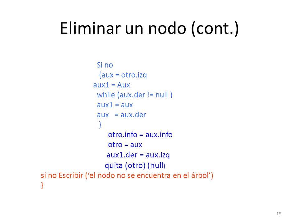 18 Eliminar un nodo (cont.) Si no {aux = otro.izq aux1 = Aux while (aux.der != null ) aux1 = aux aux = aux.der } otro.info = aux.info otro = aux aux1.der = aux.izq quita (otro) (null ) si no Escribir (el nodo no se encuentra en el árbol) }