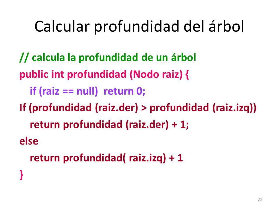 23 Calcular profundidad del árbol // calcula la profundidad de un árbol public int profundidad (Nodo raiz) { if (raiz == null) return 0; If (profundidad (raiz.der) > profundidad (raiz.izq)) return profundidad (raiz.der) + 1; else return profundidad( raiz.izq) + 1 }