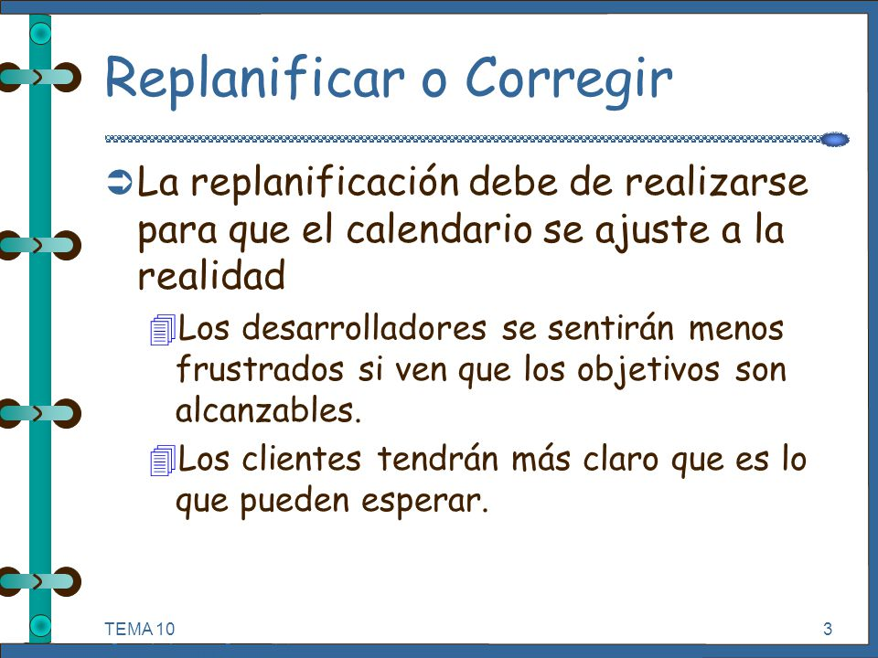 TEMA 10 Seguimiento y Control de Proyectos Informáticos. 3 Replanificar o Corregir Ü La replanificación debe de realizarse para que el calendario se a