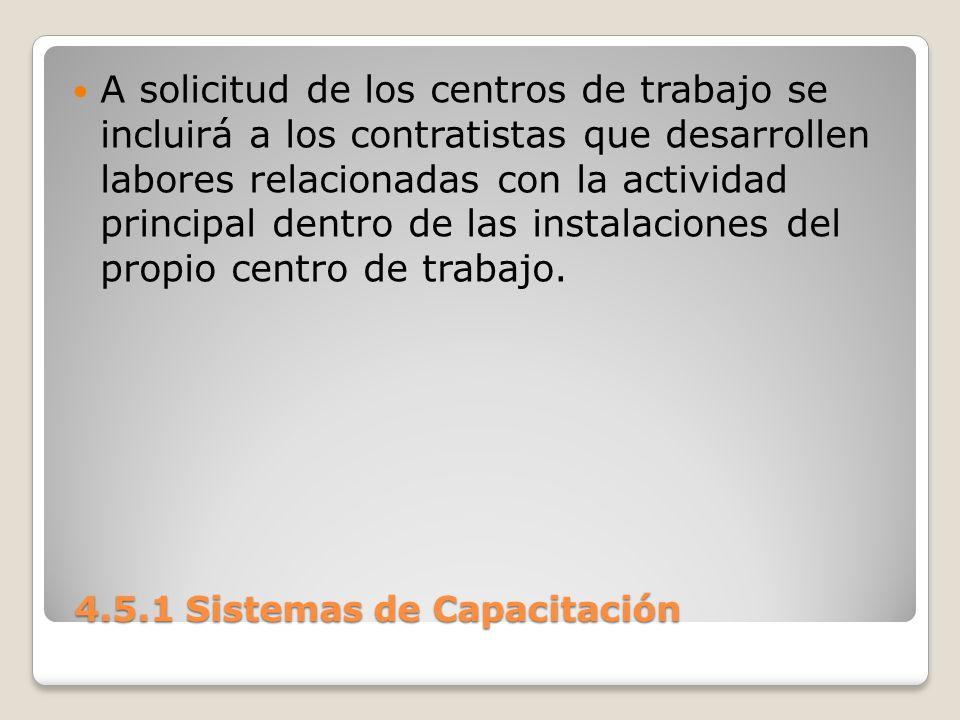 4.5.1 Sistemas de Capacitación 4.5.1 Sistemas de Capacitación A solicitud de los centros de trabajo se incluirá a los contratistas que desarrollen labores relacionadas con la actividad principal dentro de las instalaciones del propio centro de trabajo.