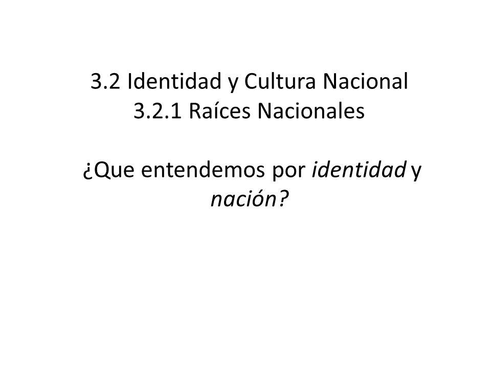 3.2 Identidad y Cultura Nacional 3.2.1 Raíces Nacionales ¿Que entendemos por identidad y nación?