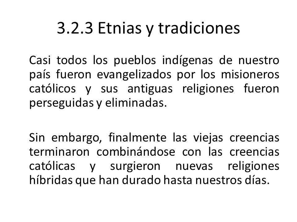 3.2.3 Etnias y tradiciones Casi todos los pueblos indígenas de nuestro país fueron evangelizados por los misioneros católicos y sus antiguas religione
