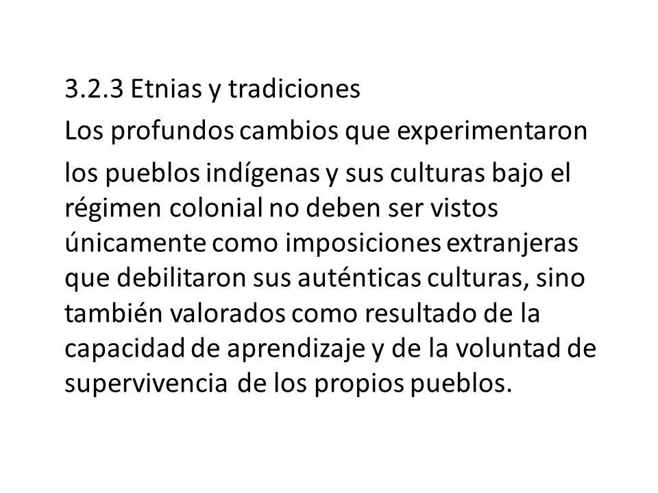3.2.3 Etnias y tradiciones Los profundos cambios que experimentaron los pueblos indígenas y sus culturas bajo el régimen colonial no deben ser vistos