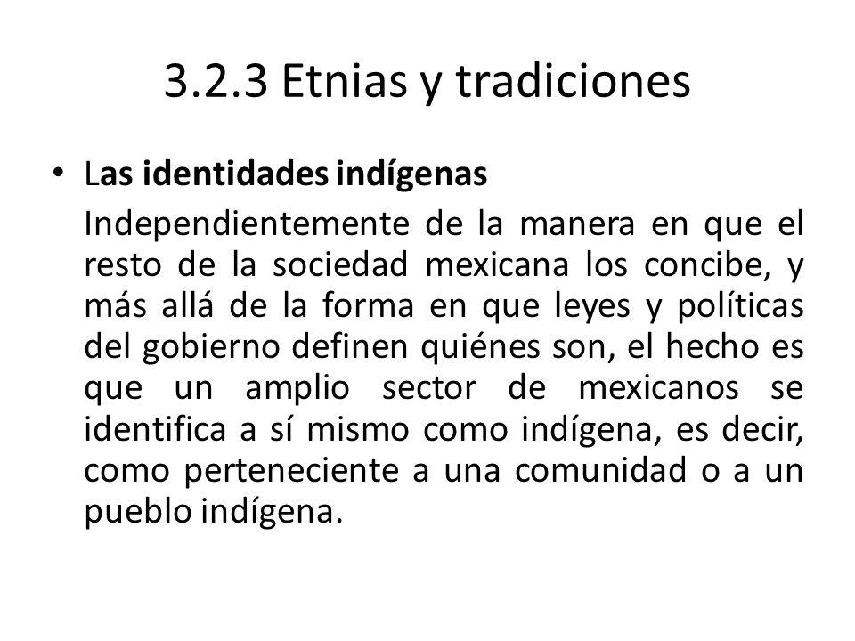 3.2.3 Etnias y tradiciones Las identidades indígenas Independientemente de la manera en que el resto de la sociedad mexicana los concibe, y más allá d