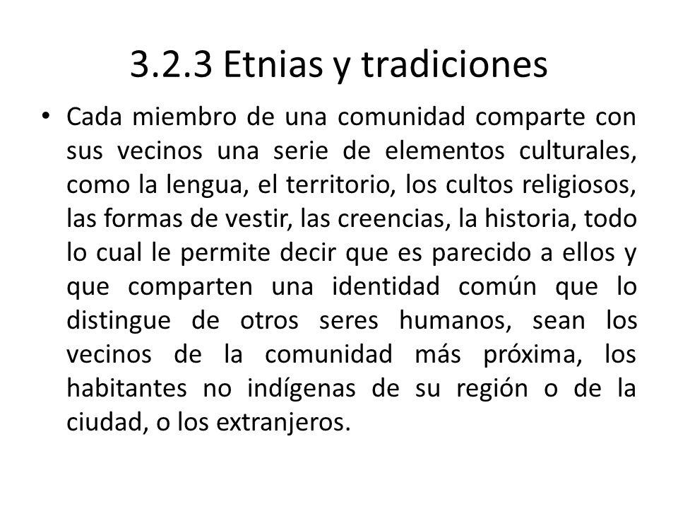 3.2.3 Etnias y tradiciones Cada miembro de una comunidad comparte con sus vecinos una serie de elementos culturales, como la lengua, el territorio, lo