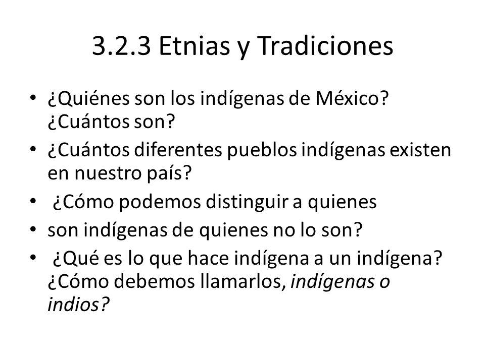 3.2.3 Etnias y Tradiciones ¿Quiénes son los indígenas de México? ¿Cuántos son? ¿Cuántos diferentes pueblos indígenas existen en nuestro país? ¿Cómo po