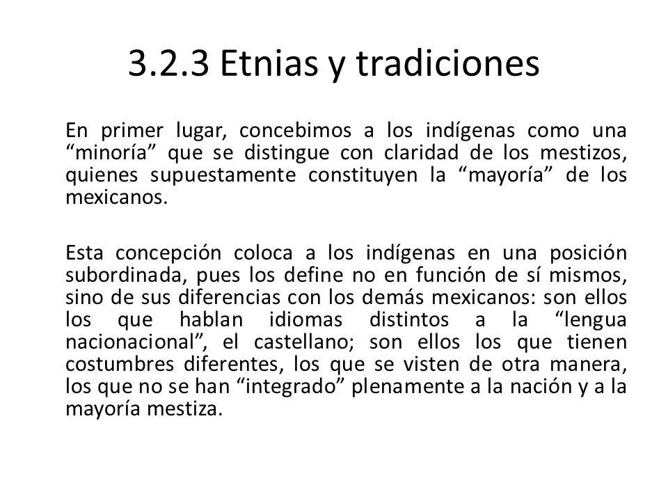 3.2.3 Etnias y tradiciones En primer lugar, concebimos a los indígenas como una minoría que se distingue con claridad de los mestizos, quienes supuest