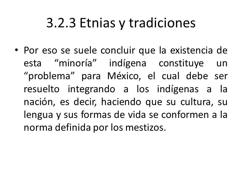 3.2.3 Etnias y tradiciones Por eso se suele concluir que la existencia de esta minoría indígena constituye un problema para México, el cual debe ser r