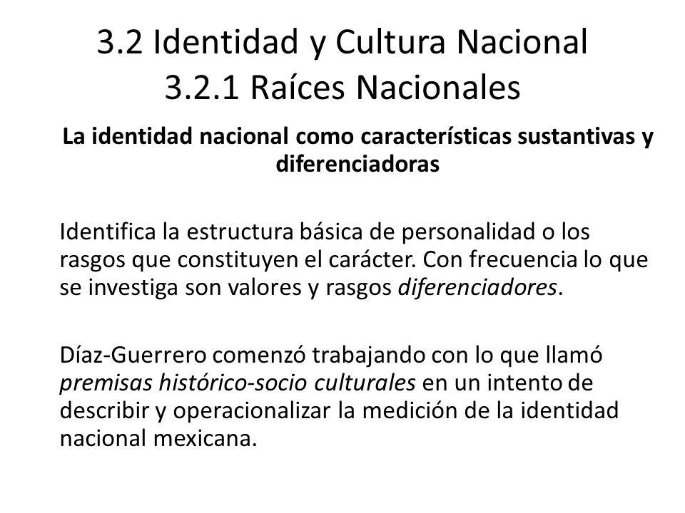 3.2 Identidad y Cultura Nacional 3.2.1 Raíces Nacionales La identidad nacional como características sustantivas y diferenciadoras Identifica la estruc