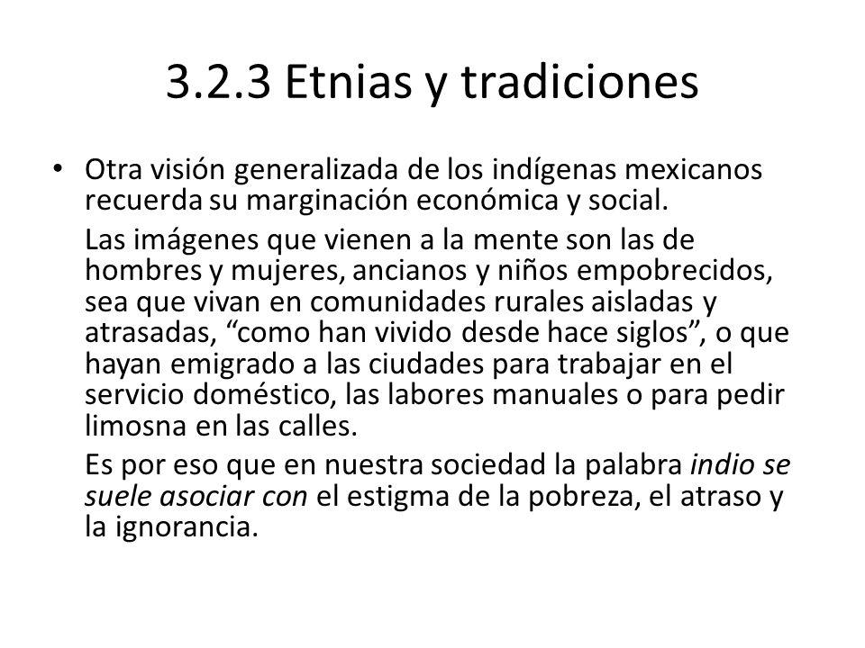 3.2.3 Etnias y tradiciones Otra visión generalizada de los indígenas mexicanos recuerda su marginación económica y social. Las imágenes que vienen a l