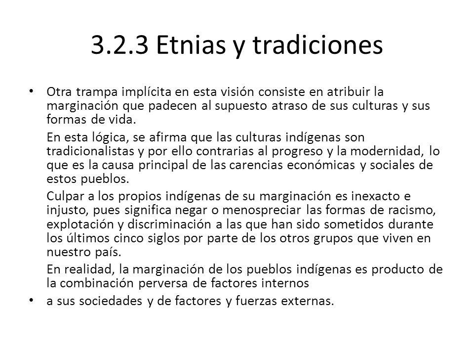 3.2.3 Etnias y tradiciones Otra trampa implícita en esta visión consiste en atribuir la marginación que padecen al supuesto atraso de sus culturas y s