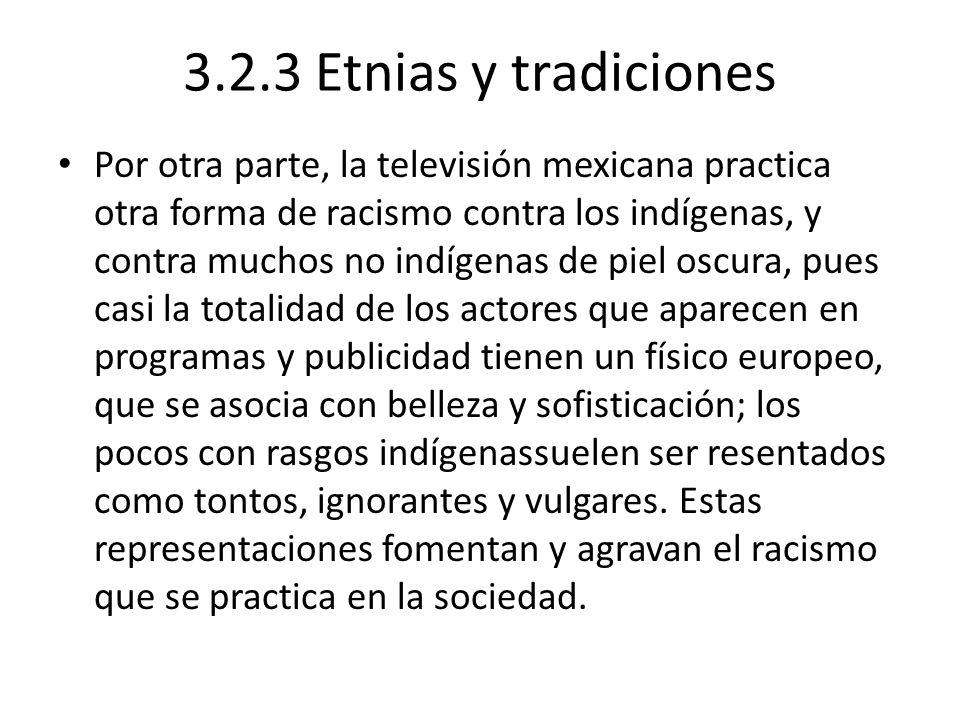 3.2.3 Etnias y tradiciones Por otra parte, la televisión mexicana practica otra forma de racismo contra los indígenas, y contra muchos no indígenas de