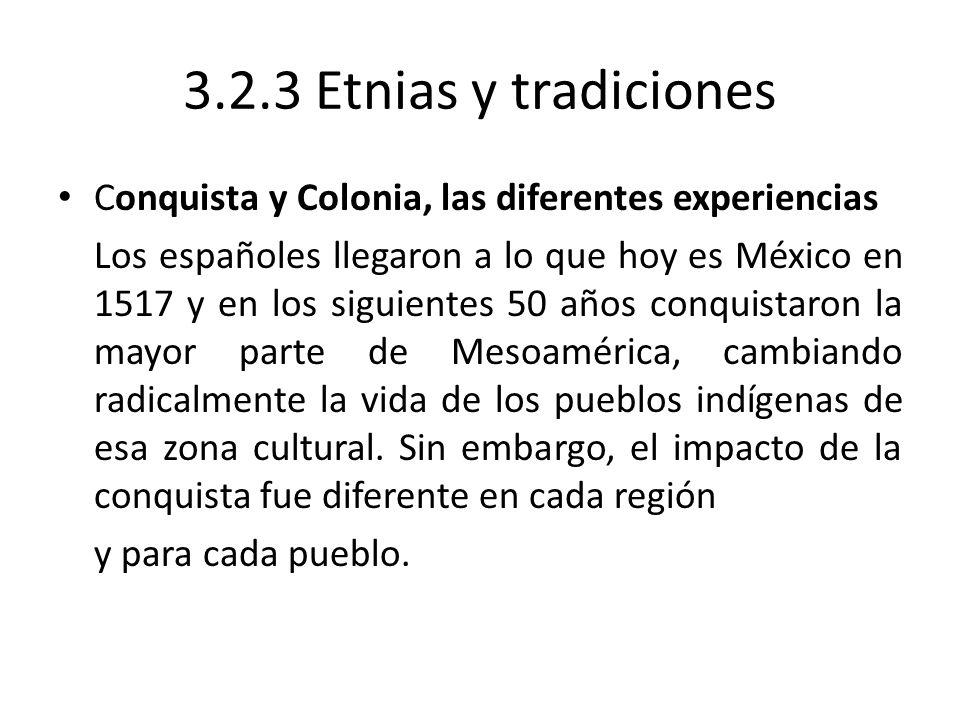 3.2.3 Etnias y tradiciones Conquista y Colonia, las diferentes experiencias Los españoles llegaron a lo que hoy es México en 1517 y en los siguientes