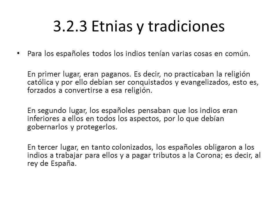 3.2.3 Etnias y tradiciones Para los españoles todos los indios tenían varias cosas en común. En primer lugar, eran paganos. Es decir, no practicaban l